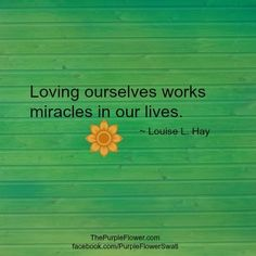 Loving ourselves works miracles in our lives #louisehay