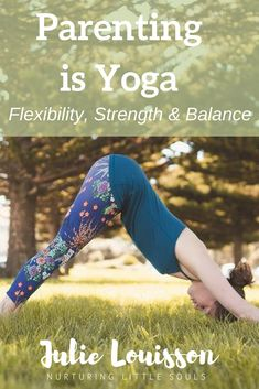Parenting is Yoga - Flexibility, Strength & Balance - Julie Louisson Conscious Parenting, Mindful Parenting, Peaceful Parenting, Yoga For Flexibility, Sons, Strength, Spirituality, Workout, Blog