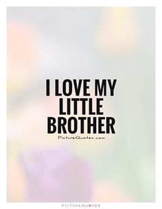 I love my little brother. Brother quotes on PictureQuotes.com.