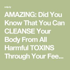 AMAZING: Did You Know That You Can CLEANSE Your Body From All Harmful TOXINS Through Your Feet?! - The Spiritualist