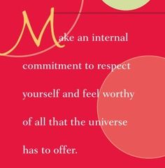 Make an internal commitment to respect yourself and feel worthy of all that the universe has to offer.  ~ Dr. Wayne Dyer