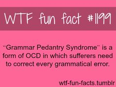 Grammar Pedantry Syndrome - OCD MORE OF WTF FACTS are coming HERE health and weird facts ONLY