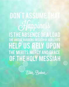 """Don't assume that happiness is the absence of a load. The unique burdens in each of our lives help us rely upon the merits, mercy, and grace of the Holy Messiah."" - Elder Bednar #LDSconf #ElderBednar"
