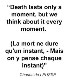 """Death lasts only a moment, but we think about it every moment. (La mort ne dure qu'un instant, - Mais on y pense chaque instant)"" - Charles de LEUSSE"