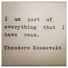 President Theodore Roosevelt on becoming a part of everything you read.