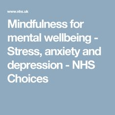Mindfulness for mental wellbeing - Stress, anxiety and depression - NHS Choices