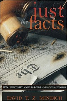 "Just the Facts: How ""Objectivity"" Came to Define American Journalism: David T.Z. Mindich: 9780814756140: Amazon.com: Books"