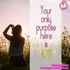Your only purpose here is joy! :) Kimberly xo #dowhatyoulove