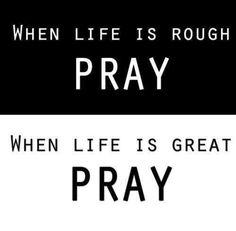 When Life Is Rough PRAY When Life Is Great PRAY - December 12th, 2014 - http://musteredlady.com/when-life-is-rough-pray-when-life-is-great-pray/  .. http://j.mp/1snbslf |  MusteredLady.com