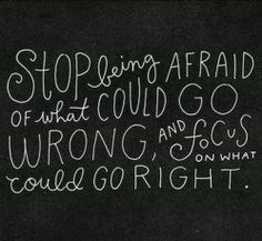 Stop being afraid of what could go wrong, and focus on what could go right. #inspiration