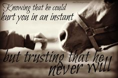 The most important thing in a relationship with your horse is trust. It goes both ways. It took my rescue thoroughbred to realize how much trust our horses place in us and how much we need to trust them. It's the perfect relationship.