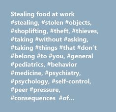 Stealing food at work #stealing, #stolen #objects, #shoplifting, #theft, #thieves, #taking #without #asking, #taking #things #that #don't #belong #to #you, #general #pediatrics, #behavior #medicine, #psychiatry, #psychology, #self-control, #peer #pressure, #consequences #of #stealing, #jail, #police, #laws, #habitual #stealing, #kleptomania, #behavioral #health, #crimes, #committing #crimes, #breaking #the #law, #shoplifters…