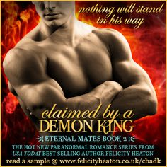 A LETHALLY SEDUCTIVE DEMON KING. A KICK-ASS DEMON HUNTRESS. A WAR THAT WILL CHANGE THEIR LIVES FOREVER.  Claimed by a Demon King, the second book in the Eternal Mates paranormal romance series is out now in ebook on Amazon Kindle, Nook, Kobo and Apple, and in paperback.  Giveaway & buy links for your favourite retailers at: http://www.felicityheaton.co.uk/claimed-by-a-demon-king-paranormal-romance-novel.php