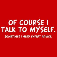 OF COURSE I TALK TO MYSELF. SOMETIMES I NEED EXPERT ADVICE. t-shirt (roadkilltshirts.com lots of funny shirts and some not so funny ones.)