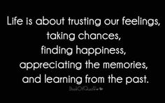 Life is about trusting our feelings, taking chances, finding happiness, appreciating the memories, and learning from the past.
