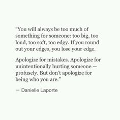 don't apologize for being who you are - Danielle Laporte Second Best Quotes, Great Quotes, Favorite Quotes, Inspirational Quotes, Motivational Quotations, Words Quotes, Wise Words, Me Quotes, Sayings