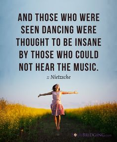 "Life lesson -- Dance everyday. ""And those who were seen dancing were thought to be insane by those who could not hear the music. ::Nietsche >> Those who hear the music dance! Uplifting entertainment via @SoulBridging #quotes"