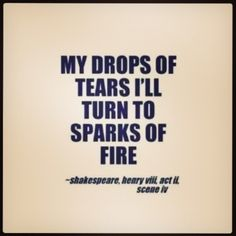 My drops of tears I'll turn to sparks of fire - Shakespeare