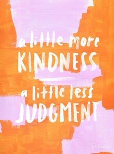 A little more kindness, a little less judgment.