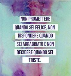 non promettere quando sei felice,  non rispondere quando sei arrabbiato,  e non decidere quando sei triste  #saggezza