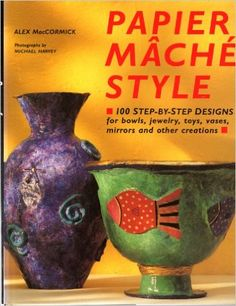 Papier Mache Style: One Hundred Step-By-Step Designs for Bowls, Jewelry, Toys…