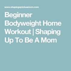 Beginner Bodyweight Home Workout | Shaping Up To Be A Mom