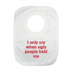 I only cry when ugly people hold me the perfect funny baby bib guaranteed to make everyone laugh!