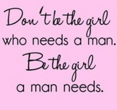 Difference between wanting and needing. Independent women are what they really want anyways ;)