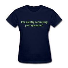 I'm silently correcting your grammar. http://kreativeinkinder.spreadshirt.com/