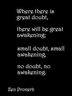 Where there is great doubt, there will be great awakening; small doubt, small... | Zen Proverbs