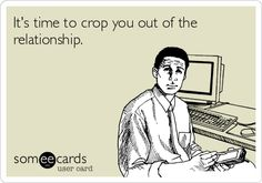 It's time to crop you out of the relationship.