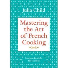 Mastering the Art of French Cooking- Julia Child