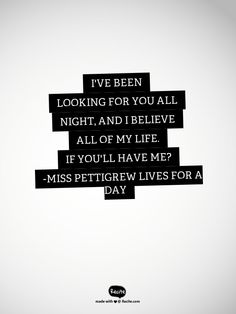 I've been looking for you all night, and I believe all of my life. If you'll have me?   -Miss Pettigrew Lives for a Day