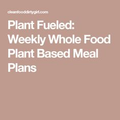 Plant Fueled: Weekly Whole Food Plant Based Meal Plans