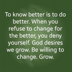 To know better is to do better. When you refuse to change for the better, you deny yourself. God desires we grow. Be willing to change. Grow.