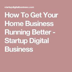 How To Get Your Home Business Running Better - Startup Digital Business
