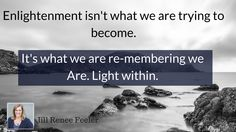 Enlightenment isn't what we are trying to become.  It's what we are re-membering we Are. Light within.  - Jill Renee Feeler