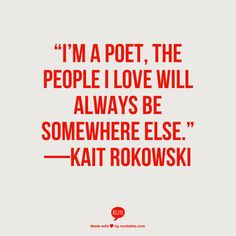 """""""I'M A POET, THE PEOPLE I LOVE WILL ALWAYS BE SOMEWHERE ELSE."""" —KAIT ROKOWSKI"""
