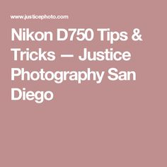 Nikon D750 Tips & Tricks — Justice Photography San Diego