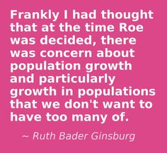 Really Ms. Ginsburg? Who exactly are these populations that we don't want to have too many of? It sure sounds like the Roe Vs. Wade decision was all about eugenics in Ms. Ginsburg's mind. Sounds like a nazi quote to me.- This quote courtesy of @Pinstamatic (http://pinstamatic.com)
