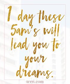 One day these 5am's will lead you to your dreams!  For more weekly podcast, motivational quotes and biblical, faith teachings as well as success tips, follow Terri Savelle Foy on Pinterest, Instagram, Facebook, Youtube or Twitter!