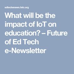 What will be the impact of IoT on education? – Future of Ed Tech e-Newsletter Tech, Education, Future, Future Tense, Onderwijs, Learning, Technology