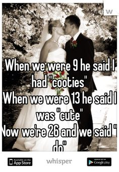 "When we were 9 he said I had ""cooties"" When we were 13 he said I was ""cute""  Now we're 26 and we said ""I do"""