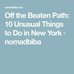 Off the Beaten Path: 10 Unusual Things to Do in New York · nomadbiba