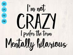 I'm not crazy I prefer the term mentally hilarious SVG