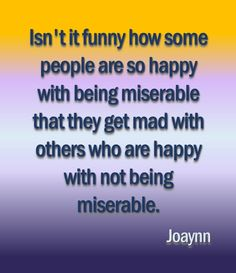 Something to think about:  Isn't it funny how some people are so happy with being miserable that they get mad with others who are happy with not being miserable.