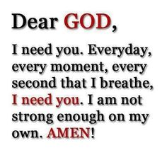 Dear GOD,  I need you, Everyday, every moment, every second that I breathe, I need you. I am not strong enough on my own. AMEN!