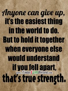 """Anyone can give up, it's the easiest thing in the world to do. But to hold it together when everyone else would understand if you fell apart, that's true strength. ♥ And true """"strength"""" doesn't come from yourself, but from The Lord alone!!!!!"""
