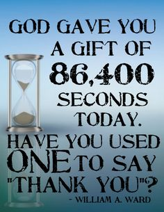 """God gave you a gift of 86,400 seconds today.  Have you used one to say """"Thank you""""? - 24 hours - grateful heart"""