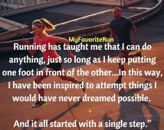Running has taught me that I can do anything, just so long as I keep putting one foot in front of the other. Sometimes that notion is metaphorical and sometimes not. In this way, I have been inspired to attempt things I would have never dreamed possible. And it all started with a single step.